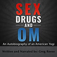 Sex Drugs and Om: An Autobiography of an American Yogi Audiobook by Greg Reese Narrated by Greg Reese