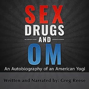 Sex Drugs and Om: An Autobiography of an American Yogi Hörbuch von Greg Reese Gesprochen von: Greg Reese