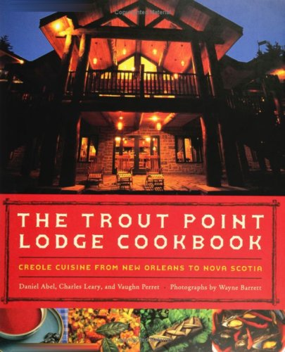 The Trout Point Lodge Cookbook: Creole Cuisine from New Orleans to Nova Scotia by Daniel Abel, Charles L. Leary, Vaughn Perret