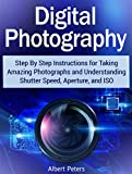 img - for Digital Photography: Step By Step Instructions for Taking Amazing Photographs and Understanding Shutter Speed, Aperture, and ISO (digital photography, photography lighting, photography tips) book / textbook / text book