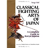 Classical Fighting Arts of Japan: A Complete Guide to Koryu Jujutsuby Serge Mol