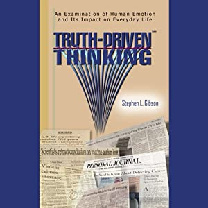 Truth-Driven Thinking: An Examination of Human Emotion and its Impact on Everyday Life | [Stephen L. Gibson]