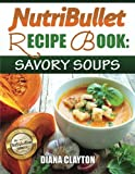 img - for NutriBullet Recipe Book: Savory Soups!: 71 Delicious, Healthy & Exquisite Soups and Sauces for your NutriBullet book / textbook / text book
