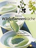 Meine Wildpflanzenküche: 100 Rezepte für Feinschmecker