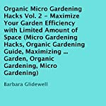 Organic Micro Gardening Hacks, Volume 2: Maximize Your Garden Efficiency with Limited Amount of Space | Barbara Glidewell