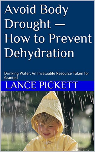 Avoid Body Drought - How to Prevent Dehydration: Drinking Water: An Invaluable Resource Taken for Granted by Lance Pickett