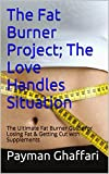 The Fat Burner Project; The Love Handles Situation: The Ultimate Fat Burner Guide for Losing Fat & Getting Cut with Supplements (fat burners, fat burning supplements, extreme weight loss)
