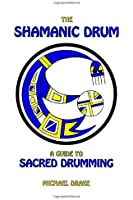 The Shamanic Drum: A Guide To Sacred Drumming