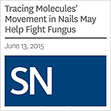 Tracing Molecules' Movement in Nails May Help Fight Fungus (       UNABRIDGED) by Sarah Schwartz Narrated by Mark Moran