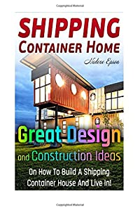 Shipping Container Home.: Great Design and Construction Ideas On How To Build A Shipping Container House And Live In! (shipping container houses, ... construction, shipping container designs) from CreateSpace Independent Publishing Platform