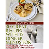 30 Great Recipes with 15 Dinner Menus for - Thanksgiving, Christmas, New Year, Valentine's Day & Easter! ~ Jenny Collins