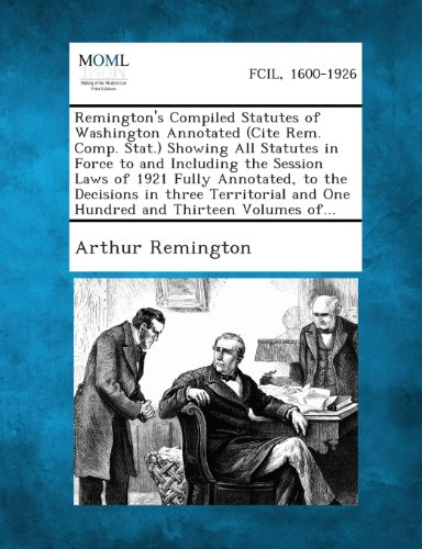 Remington's Compiled Statutes of Washington Annotated (Cite Rem. Comp. Stat.) Showing All Statutes in Force to and Including the Session Laws of 1921 ... and One Hundred and Thirteen Volumes Of...