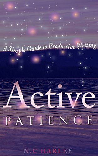 Active Patience: A Simple Guide to Productive Writing  by N.C Harley
