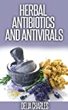 Herbal Antibiotics And Antivirals For Beginners: An Holistic and All-Natural Approach To Health.