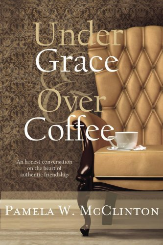 Under Grace And Over Coffee: An Honest Conversation On The Heart Of Authentic Friendship
