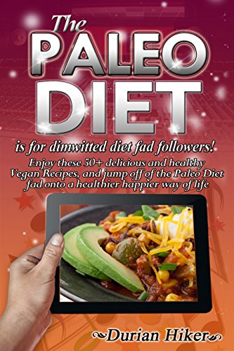 THE PALEO DIET is for Dimwitted Diet Fad Followers - Raw Food Recipes - Vegan Recipes - Vegetarian Recipes - Cookbooks - Animal cruelty - Diabetic recipes ... (Animal cruelty awareness - raw foods -) by Durian Hiker, Animal Cruelty Awareness, Vegan Recipes