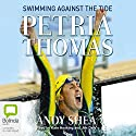 Petria Thomas: Swimming Against the Tide Audiobook by Petria Thomas, Andy Shea Narrated by Kate Hosking, Jim Daly