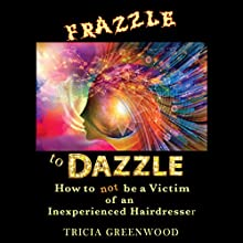 Frazzle to Dazzle: How to Not Be a Victim of an Inexperienced Hairdresser Audiobook by Tricia Greenwood Narrated by Tricia Greenwood