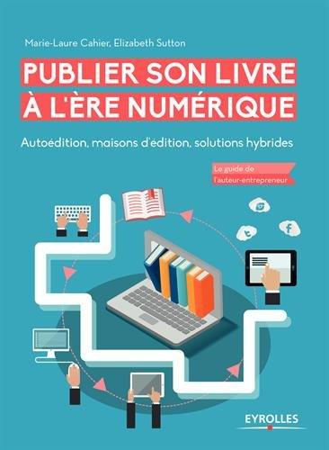 Publier son livre à l'ère numérique. Autoédition, maisons d'édition, solutions hybrides