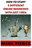 img - for How To Start 3 Different Online Businesses With Just 1 Idea: Sell Products, Start a Blog & Create Passive Income (Making Money Online, Entrepreneurship & Small Business) book / textbook / text book