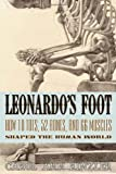 Leonardos Foot: How 10 Toes, 52 Bones, and 66 Muscles Shaped the Human World