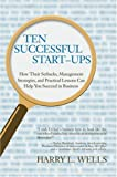 Ten Successful Start-Ups: How Their Setbacks, Management Strategies, and Practical Lessons Can Help You Succeed in Business
