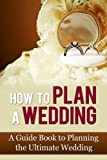 How to Plan a Wedding: A Guide Book to Planning the Ultimate Wedding (Wedding Plan 101)