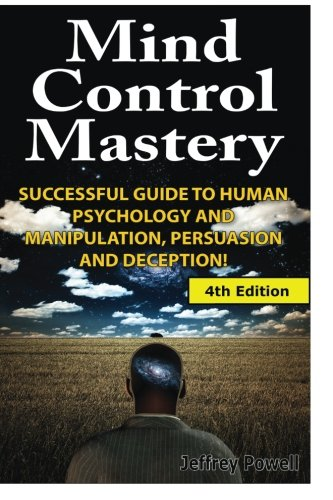 Mind Control Mastery: Successful Guide to Human Psychology and Manipulation, Persuasion and Deception, by Jeffrey Powell
