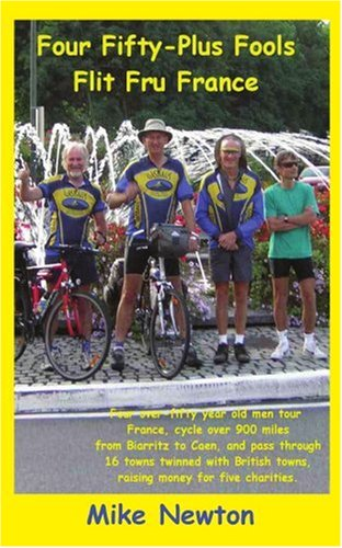 Four Fifty-plus Fools Flit Fru France: Four over-fifty year old men tour France, cycle over 900 miles from Biarritz to Caen, and pass through 16 towns twinned with British towns raising mon