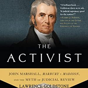 The Activist: John Marshall, Marbury v. Madison, and the Myth of Judicial Review | [Lawrence Goldstone]