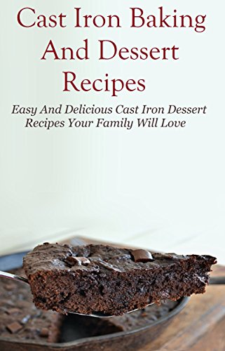 Cast Iron Dessert Recipes: Easy And Delicous Cast Iron Dessert Recipes Your Family Will Love (Cast Iron Cooking) by Mitchel Davis