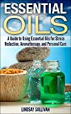 Essential Oils: A Guide to Using Essential Oils for Stress Reduction, Aromatherapy and Personal Care (Essential Oils for Beginners)