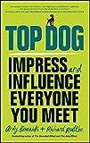 Top Dog: Impress and Influence Everyone You Meet