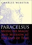 Paracelsus: Medicine, Magic and Mission at the End of Time