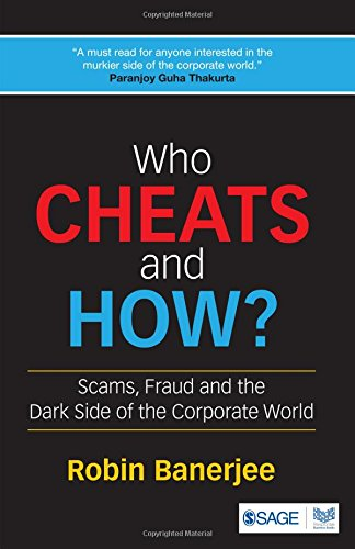Who Cheats and How?: Scams, Fraud and the Dark Side of the Corporate World, by Robin Banerjee