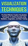 Visualization Techniques: The Most Effective Creative Visualization Techniques to Achieve Success Using Meditation, Imagination and Brain Training (creative ... skills, visualization power, visualizing)