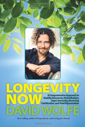 Longevity Now: A Comprehensive Approach to Healthy Hormones, Detoxification, Super Immunity, Reversing Calcification, and Total Rejuvenation by David Wolfe