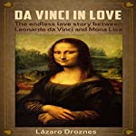 Da Vinci in Love: The Endless Love Story Between Leonardo da Vinci and Mona Lisa | Lázaro Droznes