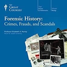 Forensic History: Crimes, Frauds, and Scandals  by The Great Courses Narrated by Professor Elizabeth A. Murray