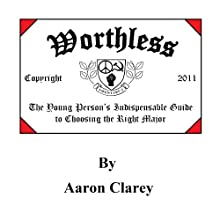 Worthless: The Young Person's Indispensable Guide to Choosing the Right Major Audiobook by Aaron Clarey Narrated by Davis Aurini
