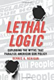 Dennis A. Henigan Lethal Logic: Exploding the Myths That Paralyze American Gun Policy