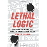 Lethal Logic: Exploding the Myths That Paralyze American Gun Policy ~ Dennis A. Henigan