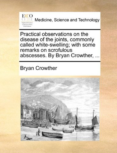 Practical observations on the disease of the joints, commonly called white-swelling; with some remarks on scrofulous abscesses. By Bryan Crowther, ... by Bryan Crowther (2010-05-26)