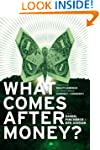 What Comes After Money?: Essays from...