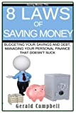 Saving Money: The 8 Laws of Saving Money: Budgeting Your Savings and Debt, Managing Your Personal Finance That Doesn?t Suck (8 Laws to Self Improvement) (Volume 2)
