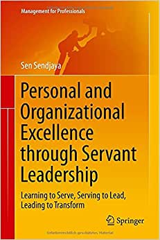 Personal And Organizational Excellence Through Servant Leadership: Learning To Serve, Serving To Lead, Leading To Transform (Management For Professionals)