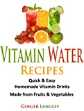 Vitamin Water Recipes: Quick & Easy Homemade Vitamin Drinks Made From Fruits & Vegetables