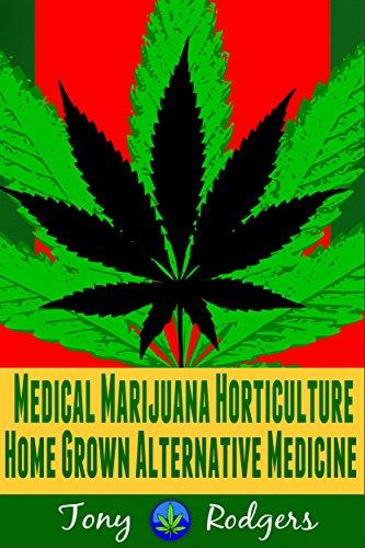Medical Marijuana Horticulture: Home Grown Alternative Medicine (marijuana, cannabis, medical horticulture, alternative medicine, hydroponic, gardening, drug test)