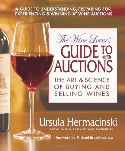 The Wine Lover's Guide to Auctions: The Art & Science of Buying and Selling Wines by Ursula Hermancinski