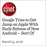 Google Tries to Get Jump on Apple With Early Release of New Android -- Sort Of | Richard Nieva